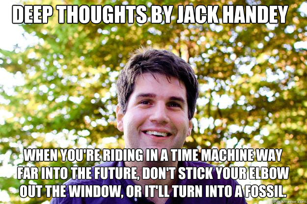 Deep Thoughts By Jack Handey When Youre Riding In A Time Machine