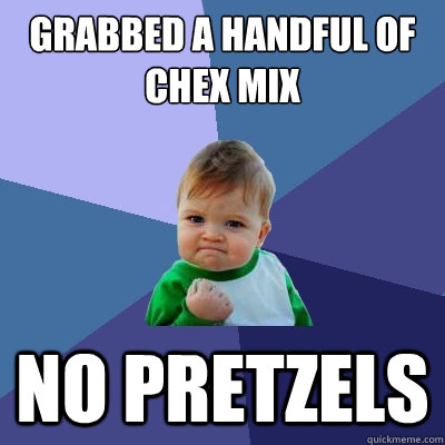 Grabbed a handful of chex mix no pretzels - Grabbed a handful of chex mix no pretzels  Success Kid