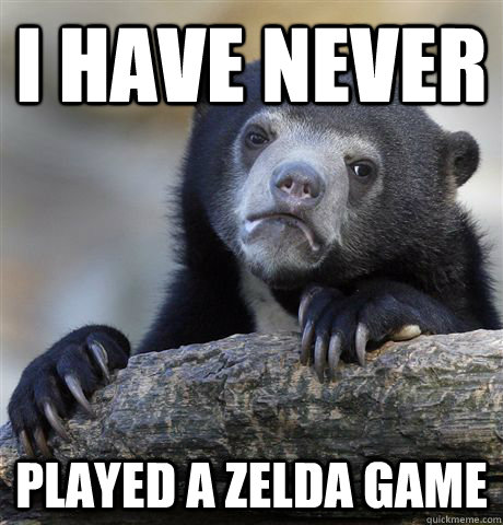 I have never  Played a zelda game - I have never  Played a zelda game  Confession Bear
