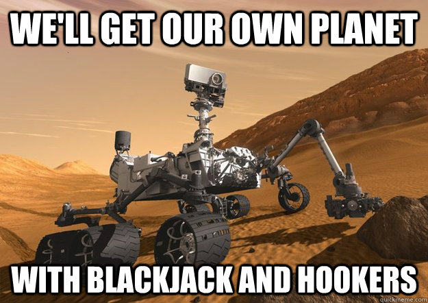 We'll get our own planet with blackjack and hookers
