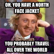 oh, you have a north face jacket you probably travel all over the world - oh, you have a north face jacket you probably travel all over the world  WILLY WONKA SARCASM