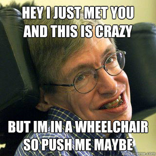 Hey i just met you And this is crazy But im in a wheelchair So push me maybe