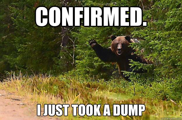 Confirmed. I just took a dump - Confirmed. I just took a dump  Does a bear