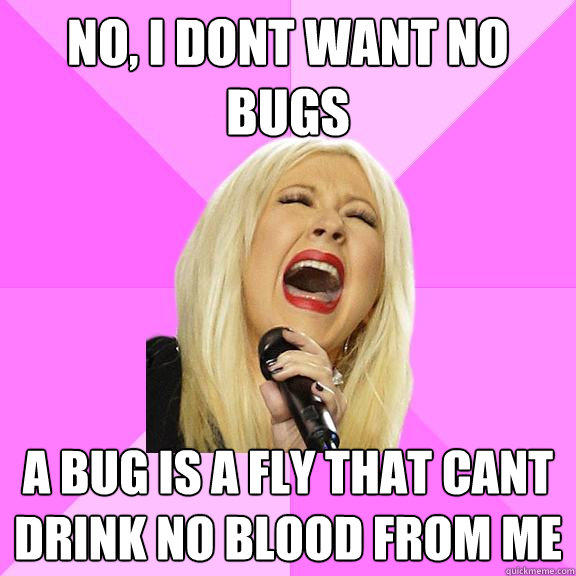 no, i dont want no bugs a bug is a fly that cant drink no blood from me - no, i dont want no bugs a bug is a fly that cant drink no blood from me  Wrong Lyrics Christina