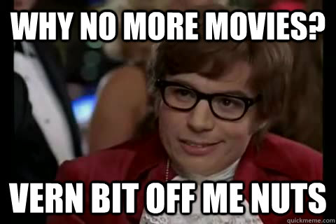 why no more movies? vern bit off me nuts - why no more movies? vern bit off me nuts  Dangerously - Austin Powers