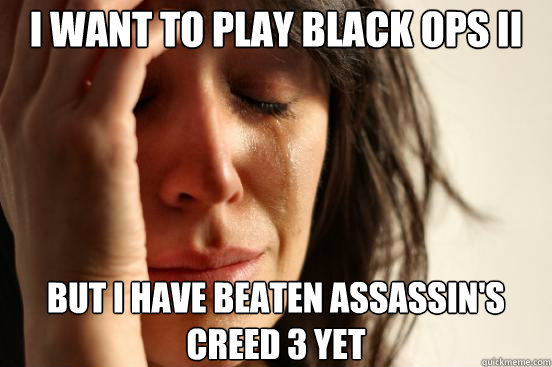 I want to play black ops II but i have beaten assassin's creed 3 yet - I want to play black ops II but i have beaten assassin's creed 3 yet  First World Problems