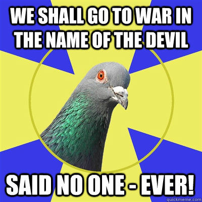 We shall go to war in the name of the devil Said no one - ever! - We shall go to war in the name of the devil Said no one - ever!  Religion Pigeon