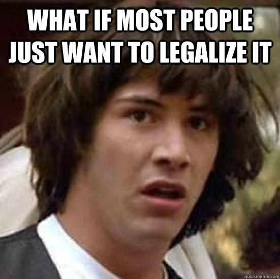 What if most people just want to legalize it