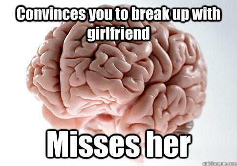 Convinces you to break up with girlfriend Misses her - Convinces you to break up with girlfriend Misses her  Scumbag Brain