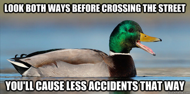 Look both ways before crossing the street You'll cause less accidents that way - Look both ways before crossing the street You'll cause less accidents that way  Misc