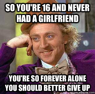 so you're 16 and never had a girlfriend you're so forever alone you should better give up - so you're 16 and never had a girlfriend you're so forever alone you should better give up  Misc