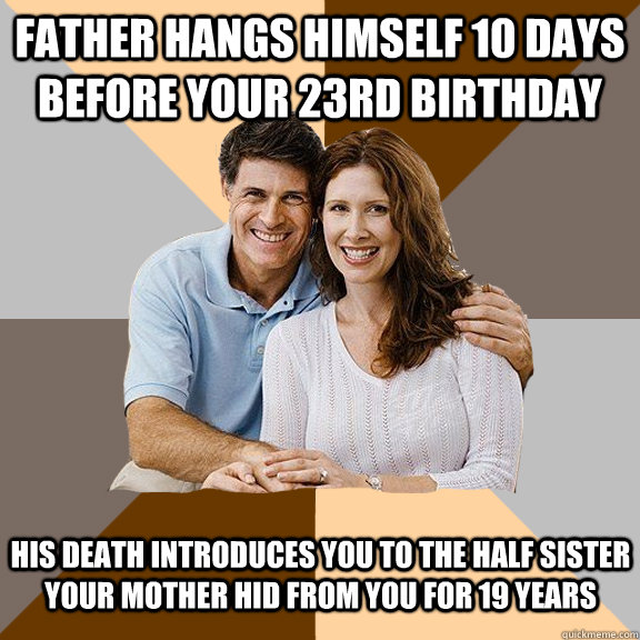 Father hangs himself 10 days before your 23rd birthday  His death introduces you to the half sister your mother hid from you for 19 years - Father hangs himself 10 days before your 23rd birthday  His death introduces you to the half sister your mother hid from you for 19 years  Scumbag Parents