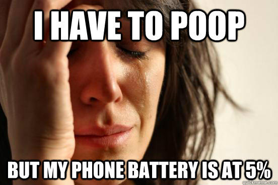 i have to poop but my phone battery is at 5% - i have to poop but my phone battery is at 5%  First World Problems
