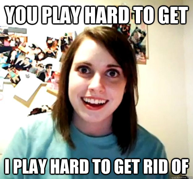 You play hard to get I play hard to get rid of - You play hard to get I play hard to get rid of  Overly Attached Girlfriend