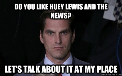 Do you like Huey Lewis and The News? Let's talk about it at my place - Do you like Huey Lewis and The News? Let's talk about it at my place  Menacing Josh Romney