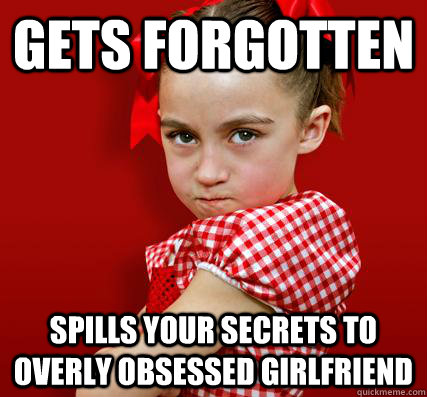 Gets forgotten Spills your secrets to overly obsessed girlfriend  Spoiled Little Sister