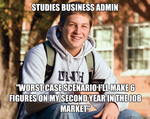 Studies business admin ''Worst case scenario I'll make 6 figures on my second year in the job market'' - Studies business admin ''Worst case scenario I'll make 6 figures on my second year in the job market''  College Freshman