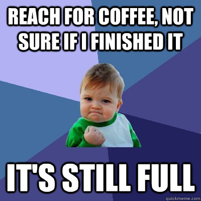 Reach for coffee, not sure if I finished it it's still full - Reach for coffee, not sure if I finished it it's still full  Success Kid
