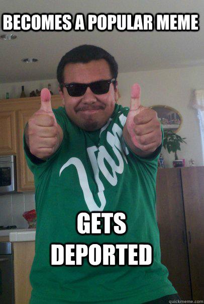 Becomes a popular meme Gets deported