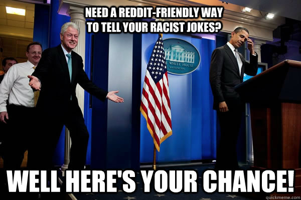 NEED A REDDIT-FRIENDLY WAY TO TELL YOUR RACIST JOKES? WELL HERE'S YOUR CHANCE! - NEED A REDDIT-FRIENDLY WAY TO TELL YOUR RACIST JOKES? WELL HERE'S YOUR CHANCE!  Troll Clinton