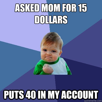 Asked mom for 15 dollars puts 40 in my account  - Asked mom for 15 dollars puts 40 in my account   Success Kid