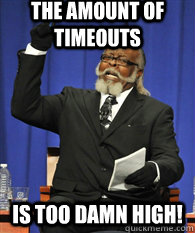 the amount of timeouts is TOO DAMN HIGH!