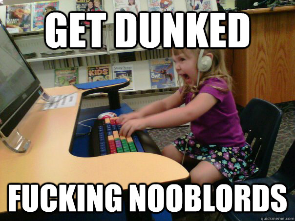 get dunked fucking nooblords - get dunked fucking nooblords  Raging Gamer Girl