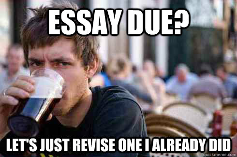 Essay Due? Let's just revise one i already did - Essay Due? Let's just revise one i already did  Lazy College Senior