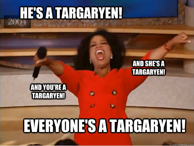 he's a targaryen! Everyone's a targaryen! and she's a targaryen! and you're a targaryen! - he's a targaryen! Everyone's a targaryen! and she's a targaryen! and you're a targaryen!  oprah you get a car