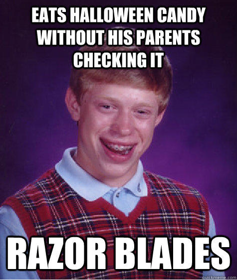 eats Halloween candy without his parents checking it razor blades - eats Halloween candy without his parents checking it razor blades  Bad Luck Brian
