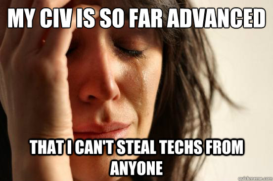 My Civ is so far advanced that i can't steal techs from anyone - My Civ is so far advanced that i can't steal techs from anyone  First World Problems