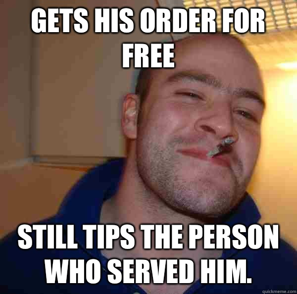 Gets his order for free Still tips the person who served him. - Gets his order for free Still tips the person who served him.  Misc