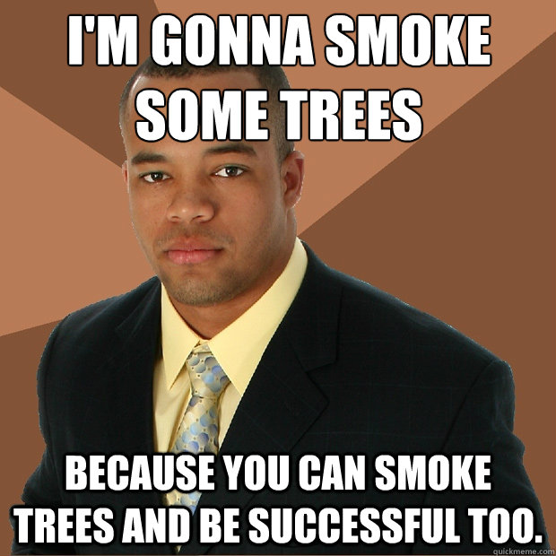 I'm gonna smoke some trees because you can smoke trees and be successful too. - I'm gonna smoke some trees because you can smoke trees and be successful too.  Successful Black Man