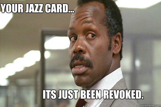Your jazz card... Its just been revoked.  Danny Glover Lethal Weapon