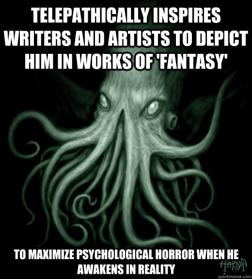 Telepathically inspires writers and artists to depict him in works of 'fantasy' to maximize psychological horror when he awakens in reality - Telepathically inspires writers and artists to depict him in works of 'fantasy' to maximize psychological horror when he awakens in reality  Cthulhu