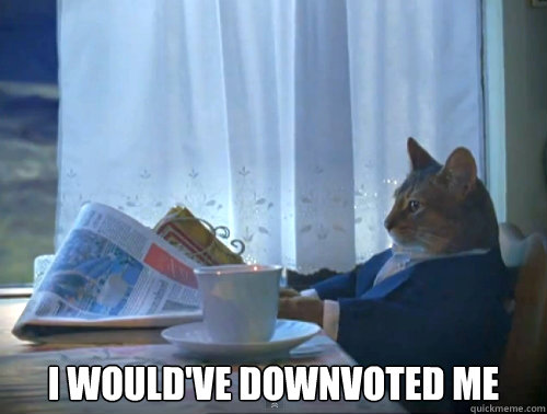 I would've downvoted me -  I would've downvoted me  The One Percent Cat