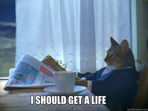 I should get a life -  I should get a life  Misc