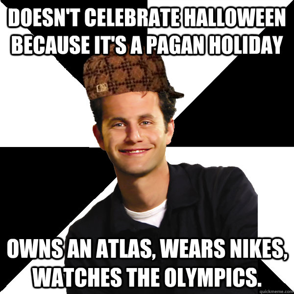 Doesn't celebrate Halloween because it's a pagan holiday Owns an Atlas, wears Nikes, watches the Olympics. - Doesn't celebrate Halloween because it's a pagan holiday Owns an Atlas, wears Nikes, watches the Olympics.  Scumbag Christian