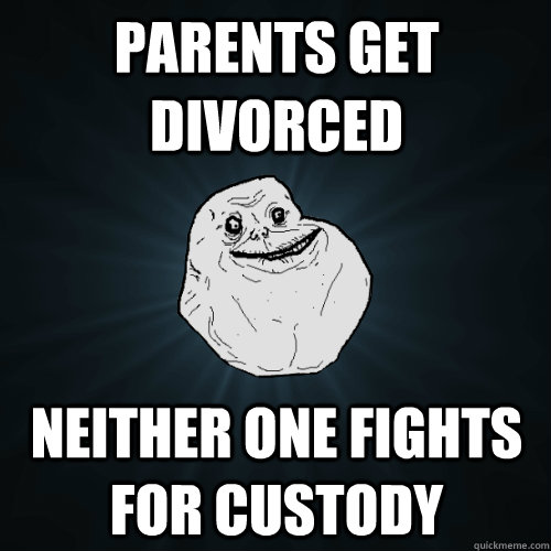 parents get divorced neither one fights for custody  Forever Alone