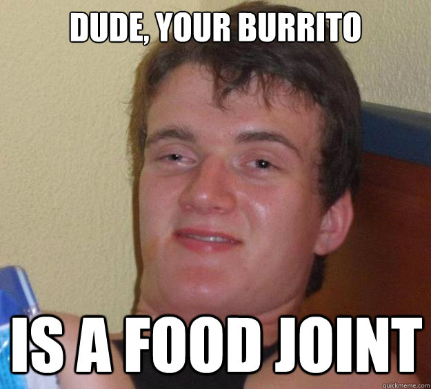 Dude, your burrito is a food joint - Dude, your burrito is a food joint  10 Guy