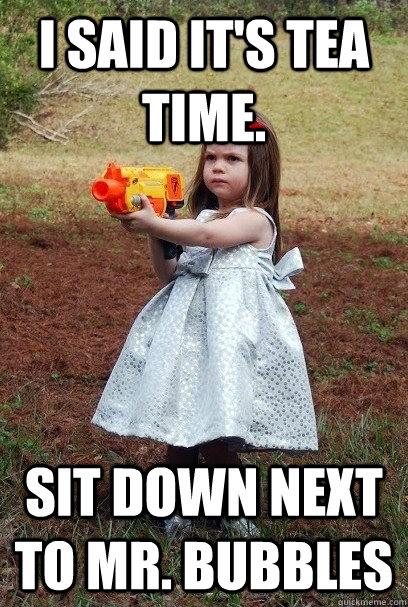 I said it's tea time. Sit Down next to Mr. Bubbles