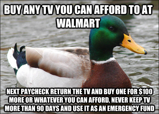 Buy any tv you can afford to at walmart next paycheck return the tv and buy one for $100 more or whatever you can afford, never keep tv more than 90 days and use it as an emergency fund - Buy any tv you can afford to at walmart next paycheck return the tv and buy one for $100 more or whatever you can afford, never keep tv more than 90 days and use it as an emergency fund  Actual Advice Mallard
