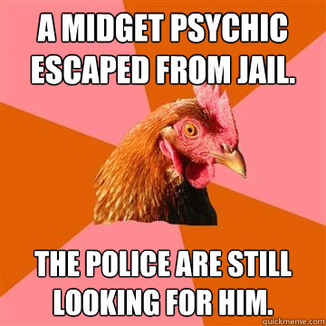 A midget psychic escaped from jail. The police are still looking for him. - A midget psychic escaped from jail. The police are still looking for him.  Anti-Joke Chicken