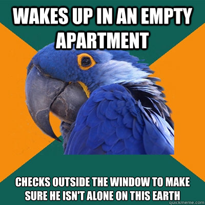 Wakes up in an empty apartment Checks outside the window to make sure he isn't alone on this Earth  Paranoid Parrot