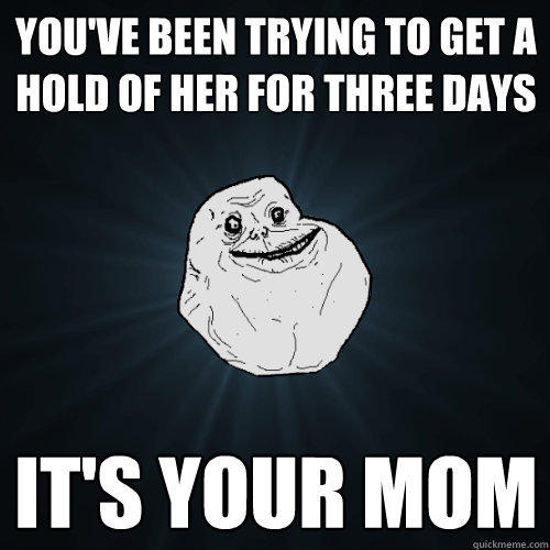 You've been trying to get a hold of her for three days it's your mom - You've been trying to get a hold of her for three days it's your mom  Forever Alone