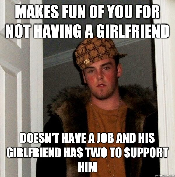 Makes fun of you for not having a girlfriend Doesn't have a job and his girlfriend has two to support him - Makes fun of you for not having a girlfriend Doesn't have a job and his girlfriend has two to support him  Scumbag Steve