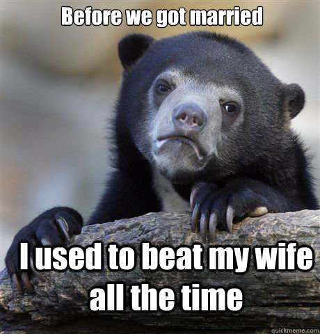 Before we got married I used to beat my wife all the time - Before we got married I used to beat my wife all the time  Confession Bear