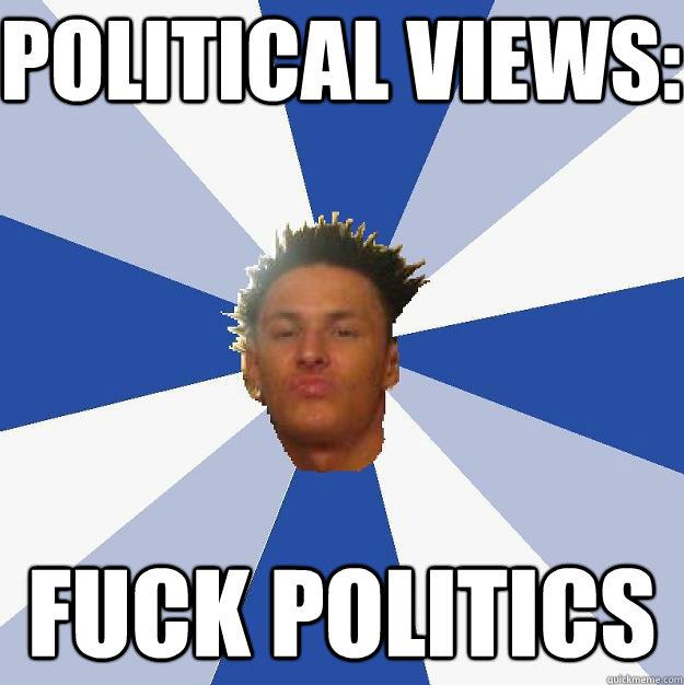 Political Views: FUCK POLITICS