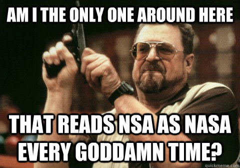 Am I the only one around here that reads nsa as nasa every goddamn time? - Am I the only one around here that reads nsa as nasa every goddamn time?  Am I the only one