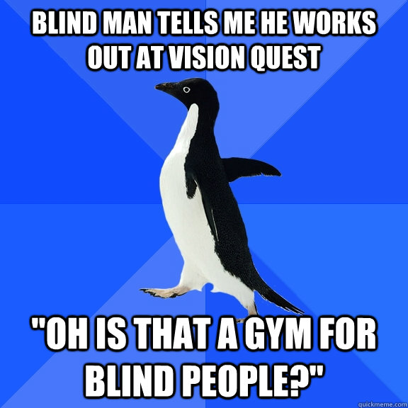 Blind man tells me he works out at vision quest
